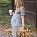caffein trong thai kỳ, bao nhiêu là an toàn